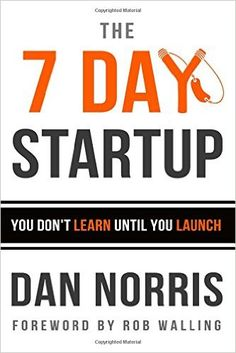 The 7 Day Startup: You Don't Learn Until You Launch: Dan Norris, Rob Walling: 9781502472397: Amazon.com: Books