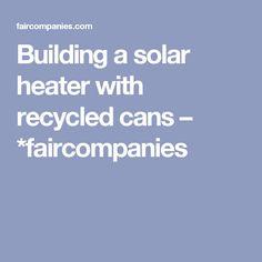 Building a solar heater with recycled cans – *faircompanies