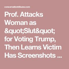 """Prof. Attacks Woman as """"Slut"""" for Voting Trump, Then Learns Victim Has Screenshots of EVERYTHING"""