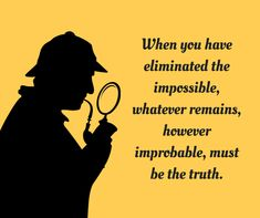 When you have eliminated the impossible, whatever remains, however improbable, must be the truth.
