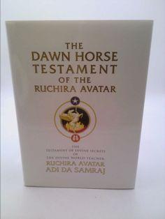 The Dawn Horse Testament of the Ruchira Avatar: The Testament of Divine Secrets of the Divine World-Teacher, Ruchira Avatar Adi Da Samraj