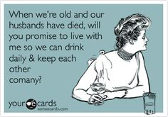 When we're old and our husbands have died, will you promise to live with me so we can drink daily & keep each other comany?