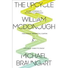 The Upcycle: Beyond Sustainability - Designing for Abundance / William McDonough (Author), Michael Braungart (Author), President Bill Clinton (Foreword)