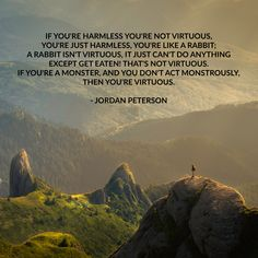 If you're harmless you're not virtuous, you're just harmless, you're like a rabbit; a rabbit isn't virtuous, it just can't do anything except get eaten! That's not virtuous. If you're a monster, and you don't act monstrously, then you're virtuous. - Jordan Peterson