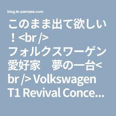 このまま出て欲しい!<br /> フォルクスワーゲン愛好家 夢の一台<br /> Volkswagen T1 Revival Concept::クルマを諦めきれないブログ