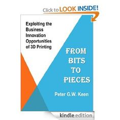 From Bits to Pieces: The Business Innovation Opportunities of 3D Printing [Kindle Edition]