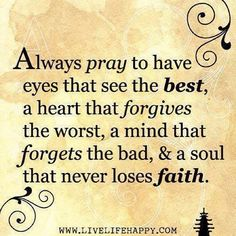 Always pray to have eyes that see the best, a heart that forgives the worst, a mind that forgets the bad, and a soul that never loses faith. FORGIVENESS IS NOT RELATIONSHIP! Now Quotes, Bible Quotes, Great Quotes, Quotes To Live By, Bible Verses, Inspirational Quotes, Scriptures, Weekend Quotes, Motivational Poems