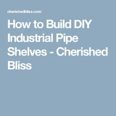 How to Build DIY Industrial Pipe Shelves - Cherished Bliss
