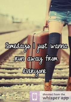 Somedays I just wanna run away from everyone