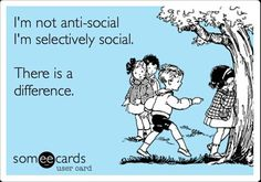 I'm not anti-social. I'm selectively social. There is a difference.