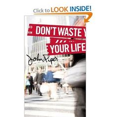 Don't Waste Your Life by John Piper  Adventures in Missions www.adventures.org The World Race www.worldrace.org