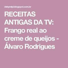 RECEITAS ANTIGAS DA TV: Frango real ao creme de queijos - Álvaro Rodrigues