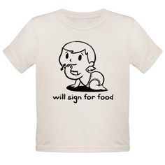 @celina. For your kiddies heheh.'will sign for food' Tee