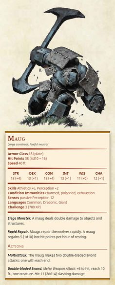 Maug Large construct, lawful neutral Armor Class 18 (plate) Hit Points 38 (4d10 + 16) Speed 40 ft. Str 18, Dex 13, Con 18, Int 13, Wis 11, Cha 12 Skills Athletics +6, Perception +2 Condition Immunities charmed, poisoned, exhaustion Senses passive...