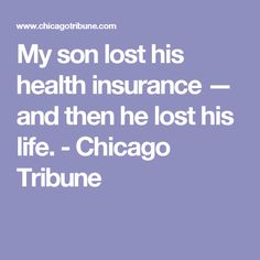 My son lost his health insurance — and then he lost his life. - Chicago Tribune