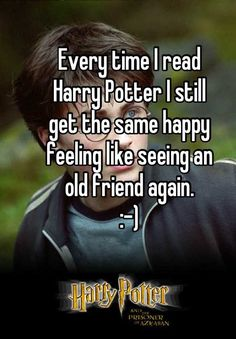"""""""Every time I read Harry Potter I still get the same happy feeling like seeing an old friend again. :-)"""""""