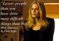 """Lesser people than you have done more difficult things than this."" Mary Shannon, In Plain Sight"