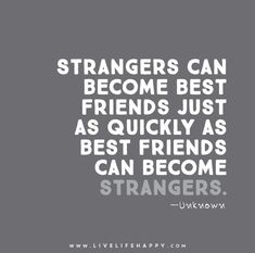 Strangers can become best friends just as quickly as best friends can become strangers.