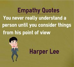 Empathy Quotes You never really understand a person until you consider things from his point of view Quotation by Harper Lee Explanation about quote on empathy If you cannot understand a person, you better think about the situation from his point of view rather than from your point of view. ...