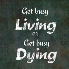 get busy living | Get Busy Living Or Get Busy Dying by GhostOfAbbie