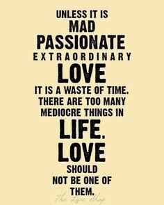 on love:  disagree. mad passion is a facet or a phase of love. its absence doesn't equal mediocrity, but a very natural, human fluctuation toward another stage which can be just as positive, such as security, comfort or trust. all passion all the time burns out.
