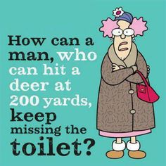 How can a man who can hit a deer at 200 yards keep missing the toilet?