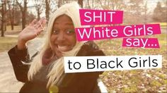 Shit White Girls Say to Black Girls brought to you by the lovely chescaleigh on YouTube. aka Franhesca Ramsey