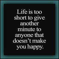 """Life is too short to give another minute to anyone that doesn't make you happy."""