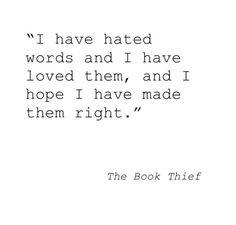 I have hated words and I have loved them, and I hope I have made them right. -The Book Thief, Markus Zusak