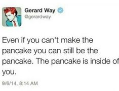 Gee, I'm so relieved. I though y pancaking dreams were dead! But now, I know that the pancake is inside of me, in my heart wherever I go. Emo Band Memes, Mcr Memes, Emo Bands, Music Bands, Music Stuff, My Music, My Chemical Romance Memes, I Fall Apart, Emo Guys