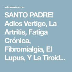 SANTO PADRE! Adios Vertigo, La Artritis, Fatiga Crónica, Fibromialgia, El Lupus, Y La Tiroides y !MUCHO MAS #Comparte