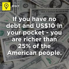 Fact: if you have no debt and 10$ in your pocket you are richer than 25% of the american people