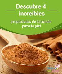 Descubre 4 increíbles propiedades de la canela para la piel  El uso de la canela para la piel tiene una larga tradición dentro de la medicina natural.
