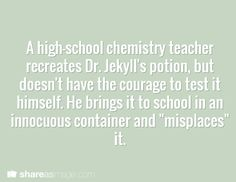 "A high school chemistry teacher recreates Dr. Jekyll's potion, but doesn't have the courage to test it himself. he brings it to school in an innocuous container and ""misplaces"" it."
