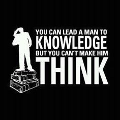 You can lead a man to knowledge, but you can't make him think.