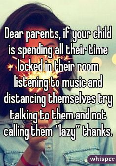 """Dear parents, if your child is spending all their time locked in their room listening to music and distancing themselves try talking to them and not calling them ""lazy"" thanks."""