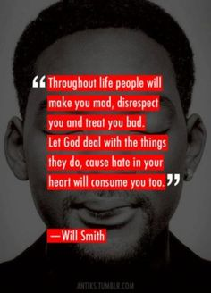 """""""Throughout life people will make you mad, disrespect you and treat you bad. Let God deal with the things they do, cause hate in your heart will consume you too."""" by Will Smith"""