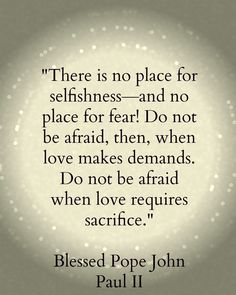 """""""There is no place for selfishness - and no place for fear! Do not be afraid, then, when love demands. Do not be afraid when love requires sacrifice."""" - Pope John Paul II"""