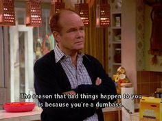 Reason why bad things happen. Red Forman off that show knows your a dumbass haha Tv Quotes, Movie Quotes, Funny Quotes, Silly Memes, Work Quotes, Sarcastic Quotes, Change Quotes, Attitude Quotes, Life Quotes