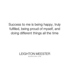 """Leighton Meester - """"Success to me is being happy, truly fulfilled, being proud of myself, and doing different..."""". success, happy"""