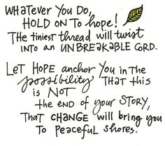 whatever you do, hold on to HOPE!  let Hope anchor you in the possibility that this is not the end of your story, that change will bring you to peaceful shores