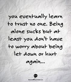 being alone sucks, but then its harder for anyone to hurt you...