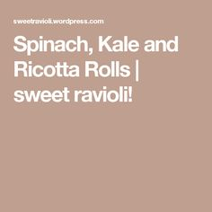 Spinach, Kale and Ricotta Rolls | sweet ravioli!