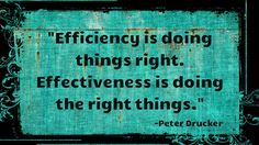 Efficiency is doing things right. Effectiveness is doing the right things.