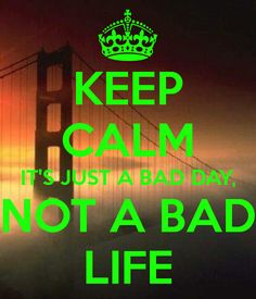 KEEP CALM IT'S JUST A BAD DAY, NOT A BAD LIFE