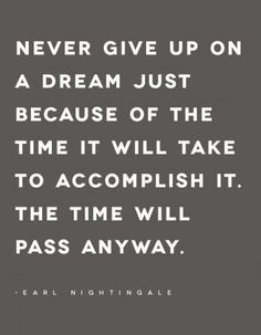 """Never give up on a dream just because of the time if will take to accomplish it. The time will pass anyway"" - Earl Nightingale #quotes"