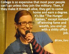 """""""College is so expensive that most poor people can't go unless they join the military. Then, if they make it through alive, they get to come home and earn a degree. It's like 'The Hunger Games,' except instead of winning fame and wealth, you end up with a shitty office job.""""-@Cate_Gary"""