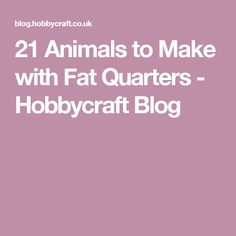21 Animals to Make with Fat Quarters - Hobbycraft Blog