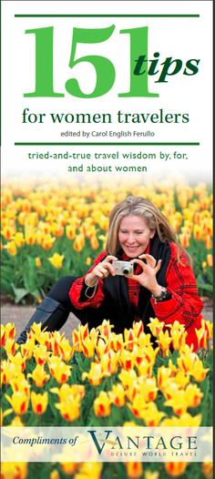 Tried-and-true travel wisdom by, for, and about women 151 Tips for Women Travelers grew out of the many suggestions and words of advice from Vantage travelers and associates over the years — intrepid travelers whose spirit of discovery inspired this e-book. In a sense, they are all friends who have come to help you plan and pack for your next adventure!