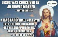 Atheism, Religion, God is Imaginary, It's in the Bible, Bible Verse, Matthew, Deuteronomy, Jesus. Jesus was conceived by an unwed mother. A bastard shall not enter into the congregation of the lord, even to his tenth generation. Oh, snap.